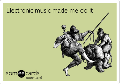 Electronic music made me do it
