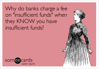 """Why do banks charge a feeon """"insufficient funds"""" whenthey KNOW you haveinsufficient funds?"""