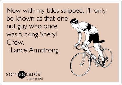 Now with my titles stripped, I'll only be known as that onenut guy who oncewas fucking SherylCrow.  -Lance Armstrong