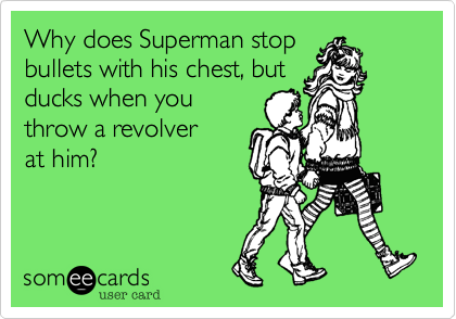 Why does Superman stopbullets with his chest, butducks when youthrow a revolverat him?