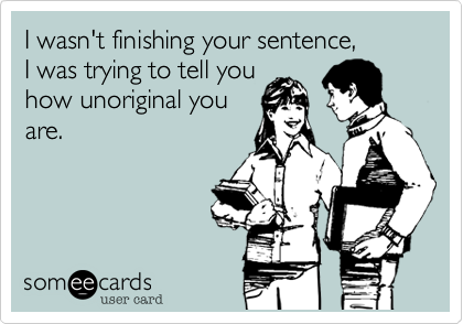 I wasn't finishing your sentence, I was trying to tell youhow unoriginal youare.