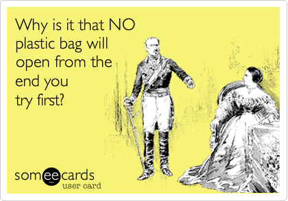 Why is it that NOplastic bag willopen from theend youtry first?