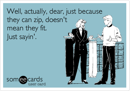 Well, actually, dear, just becausethey can zip, doesn't mean they fit.Just sayin'.
