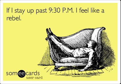 If I stay up past 9:30 P.M. I feel like a rebel.