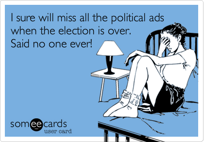 I sure will miss all the political adswhen the election is over.  Said no one ever!