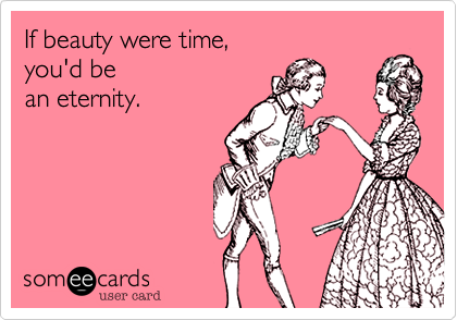 If beauty were time,you'd bean eternity.