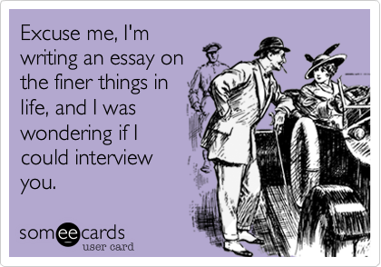 Excuse me, I'mwriting an essay onthe finer things inlife, and I waswondering if I could interviewyou.