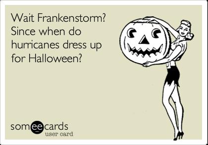 Wait Frankenstorm?Since when dohurricanes dress upfor Halloween?