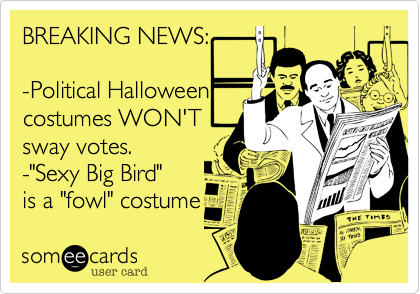 """BREAKING NEWS:-Political Halloweencostumes WON'Tsway votes.-""""Sexy Big Bird""""is a """"fowl"""" costume"""