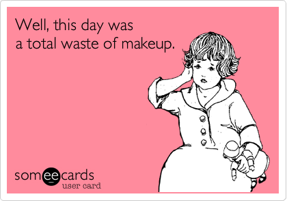 Well, this day wasa total waste of makeup.