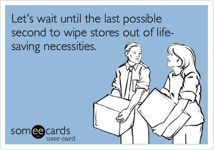 Let's wait until the last possible second to wipe stores out of life-saving necessities.