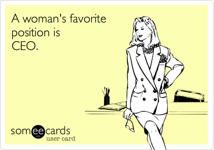 A woman's favoriteposition isCEO.