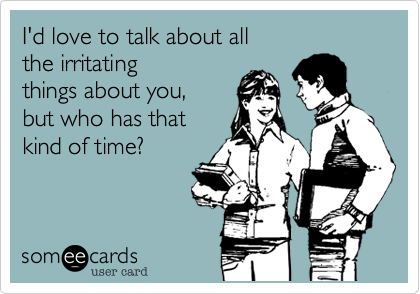 I'd love to talk about allthe irritatingthings about you, but who has that kind of time?