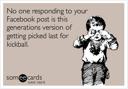 No one responding to your Facebook post is this