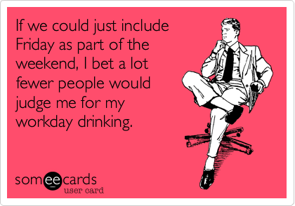 If we could just includeFriday as part of theweekend, I bet a lotfewer people wouldjudge me for myworkday drinking.