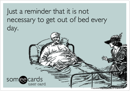 Just a reminder that it is not necessary to get out of bed every day.