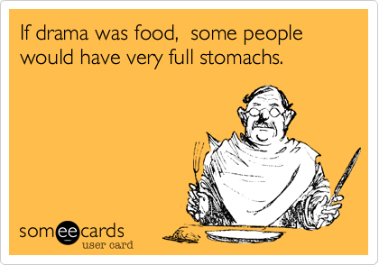 If drama was food,  some people would have very full stomachs.