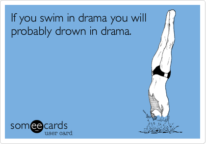 If you swim in drama you will
