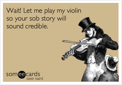Wait! Let me play my violinso your sob story will sound credible.