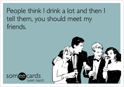 People think I drink a lot and then I tell them, you should meet my friends.