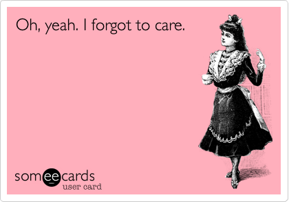 Oh, yeah. I forgot to care.