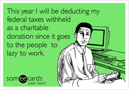 This year I will be deducting my federal taxes withheldas a charitabledonation since it goesto the people  tolazy to work.