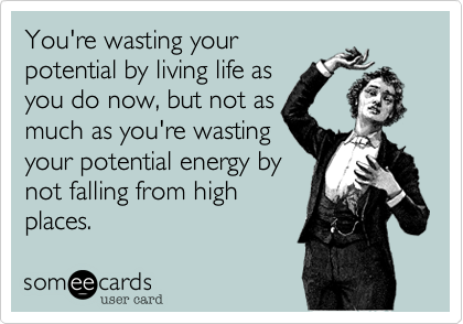 You're wasting yourpotential by living life asyou do now, but not asmuch as you're wastingyour potential energy bynot falling from highplaces.