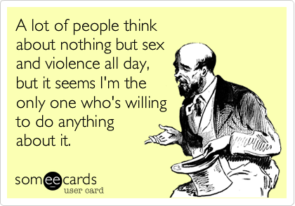 A lot of people think about nothing but sex and violence all day, but it seems I'm theonly one who's willing to do anythingabout it.