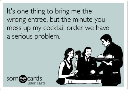 It's one thing to bring me the wrong entree, but the minute you mess up my cocktail order we have a serious problem.