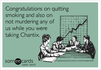 Congratulations on quitting smoking and also on not murdering any ofus while you weretaking Chantix.