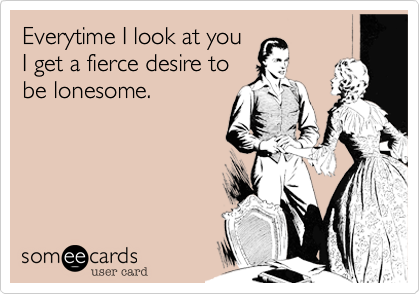 Everytime I look at youI get a fierce desire tobe lonesome.