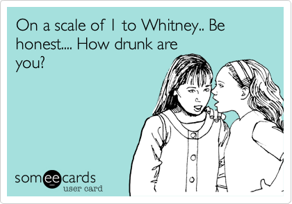 On a scale of 1 to Whitney.. Be honest.... How drunk are