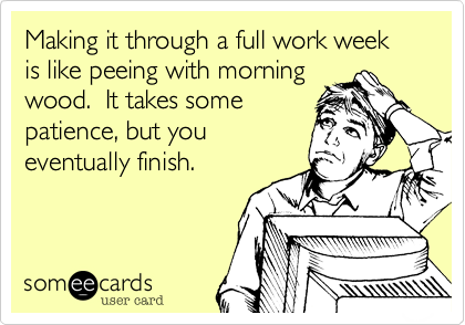 Making it through a full work week is like peeing with morning