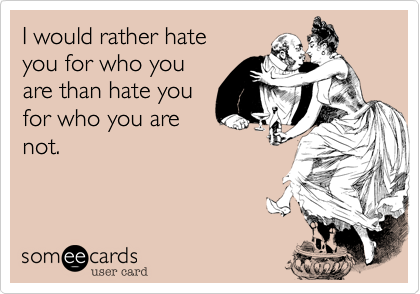 I would rather hate you for who you are than hate youfor who you arenot.