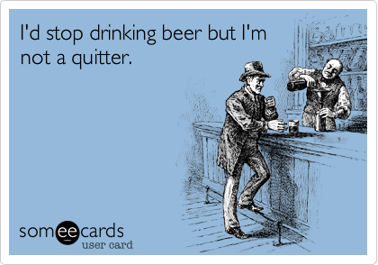 I'd stop drinking beer but I'm not a quitter.