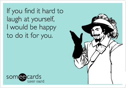 If you find it hard tolaugh at yourself, I would be happyto do it for you.