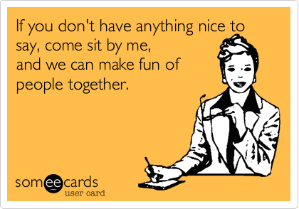 If you don't have anything nice to say, come sit by me, 