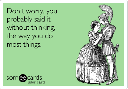 Don't worry, youprobably said itwithout thinking,the way you domost things.