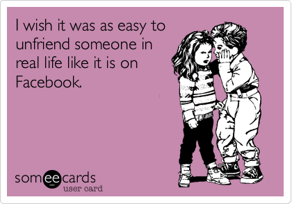 I wish it was as easy tounfriend someone inreal life like it is onFacebook.