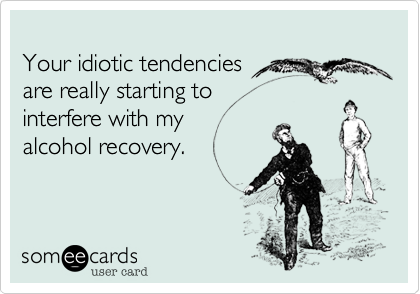 Your idiotic tendencies 