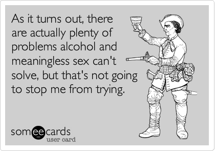 As it turns out, thereare actually plenty ofproblems alcohol andmeaningless sex can'tsolve, but that's not goingto stop me from trying.