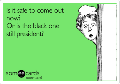 Is it safe to come outnow?Or is the black one still president?