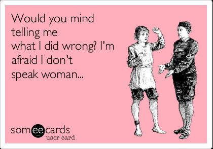 Would you mindtelling mewhat I did wrong? I'mafraid I don'tspeak woman...