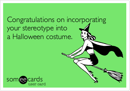 Congratulations on incorporating your stereotype into 