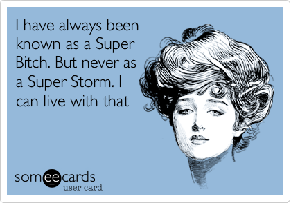 I have always beenknown as a SuperBitch. But never asa Super Storm. Ican live with that