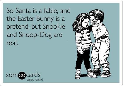 So Santa is a fable, andthe Easter Bunny is apretend, but Snookieand Snoop-Dog arereal.