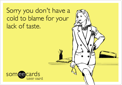 Sorry you don't have acold to blame for yourlack of taste.