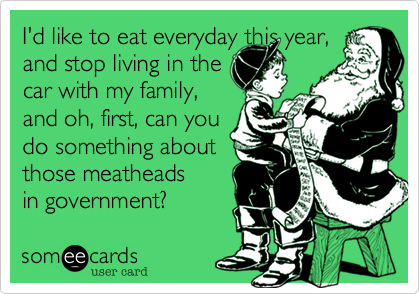 I'd like to eat everyday this year, and stop living in thecar with my family,and oh, first, can youdo something about those meatheads in government?