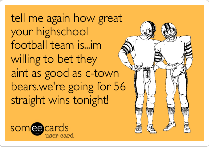 tell me again how greatyour highschoolfootball team is...imwilling to bet theyaint as good as c-townbears.we're going for 56straight wins tonight!
