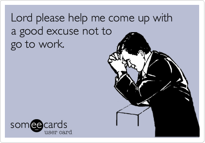 Lord please help me come up with a good excuse not togo to work.